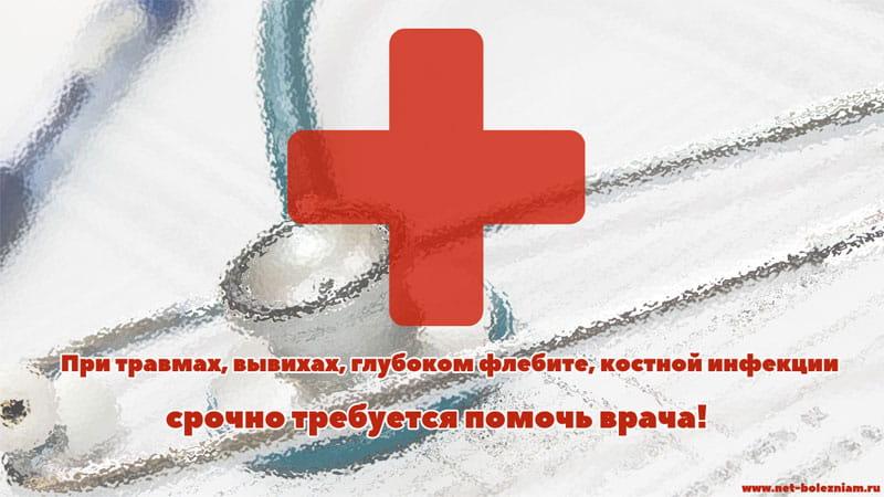 При травмах, вывихах, глубоком флебите, костной инфекции срочно требуется помощь врача!
